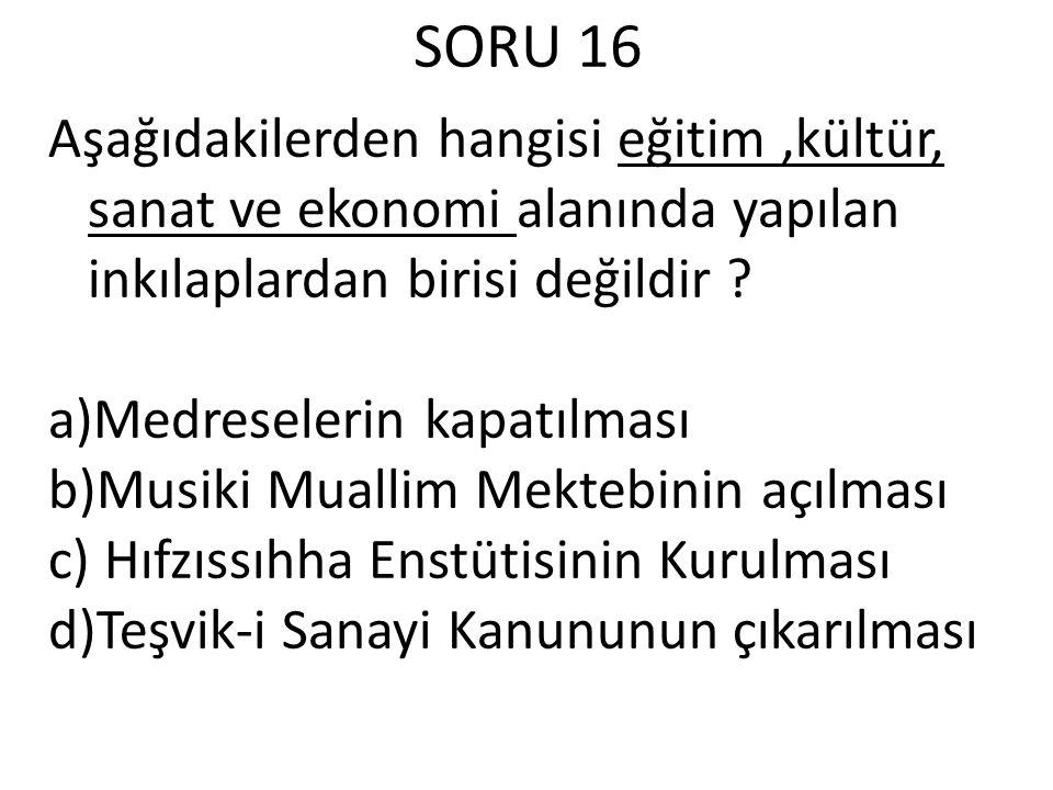 SORU 16 Aşağıdakilerden hangisi eğitim,kültür, sanat ve ekonomi alanında yapılan inkılaplardan birisi değildir .
