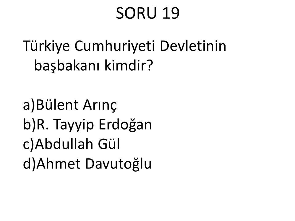 SORU 19 Türkiye Cumhuriyeti Devletinin başbakanı kimdir.