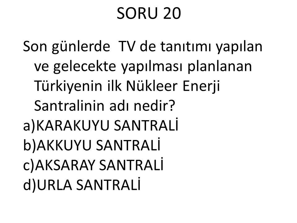SORU 20 Son günlerde TV de tanıtımı yapılan ve gelecekte yapılması planlanan Türkiyenin ilk Nükleer Enerji Santralinin adı nedir.