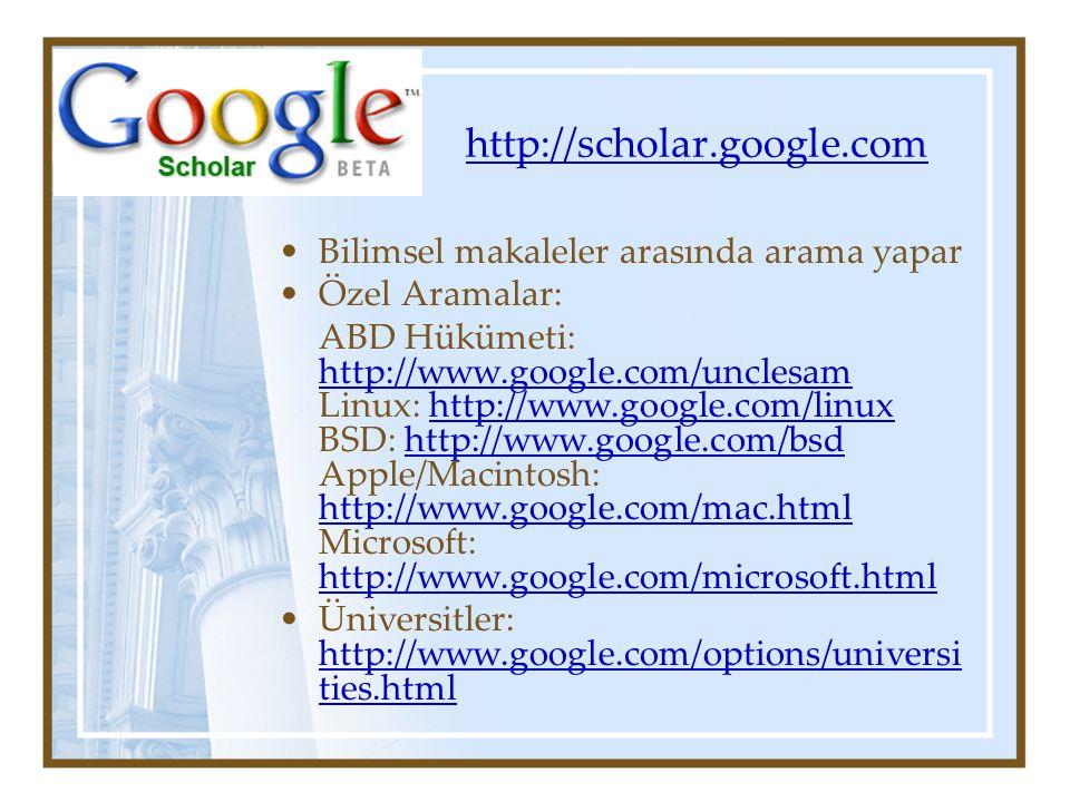 Bilimsel makaleler arasında arama yapar Özel Aramalar: ABD Hükümeti: http://www.google.com/unclesam Linux: http://www.google.com/linux BSD: http://www.google.com/bsd Apple/Macintosh: http://www.google.com/mac.html Microsoft: http://www.google.com/microsoft.html http://www.google.com/unclesamhttp://www.google.com/linuxhttp://www.google.com/bsd http://www.google.com/mac.html http://www.google.com/microsoft.html Üniversitler: http://www.google.com/options/universi ties.html http://www.google.com/options/universi ties.html