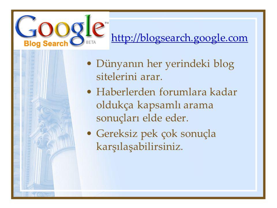 http://blogsearch.google.com Dünyanın her yerindeki blog sitelerini arar.