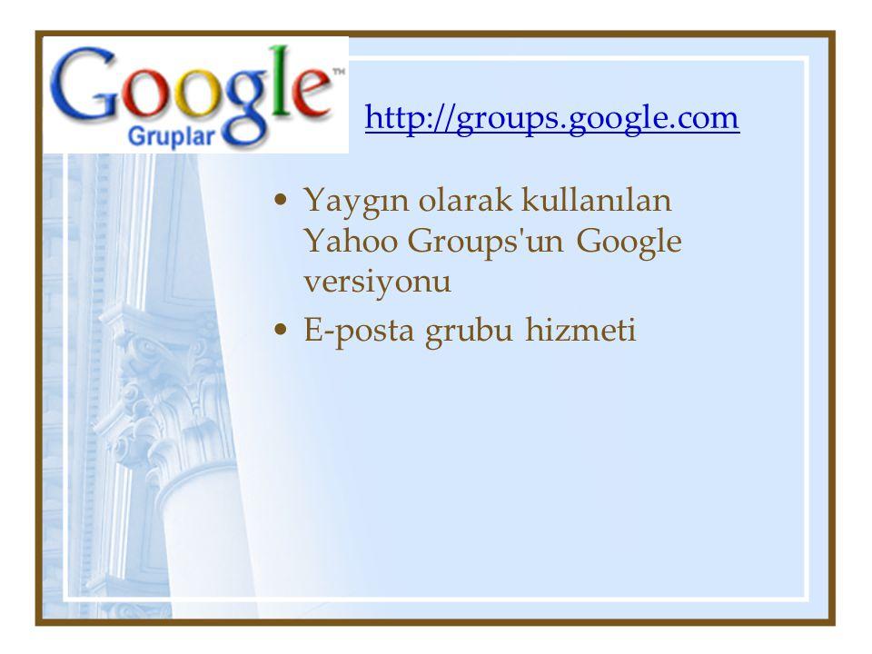 http://groups.google.com Yaygın olarak kullanılan Yahoo Groups un Google versiyonu E-posta grubu hizmeti