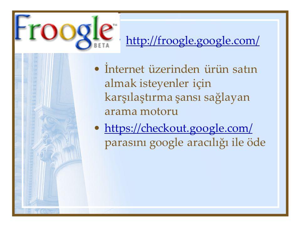 http://froogle.google.com/ İnternet üzerinden ürün satın almak isteyenler için karşılaştırma şansı sağlayan arama motoru https://checkout.google.com/ parasını google aracılığı ile ödehttps://checkout.google.com/