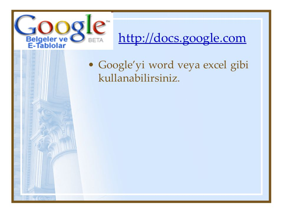 http://docs.google.com Google'yi word veya excel gibi kullanabilirsiniz.