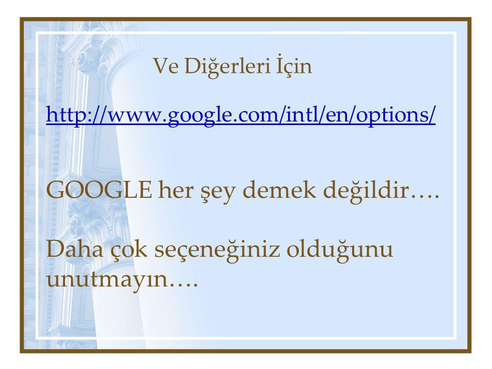 Ve Diğerleri İçin http://www.google.com/intl/en/options/ GOOGLE her şey demek değildir….