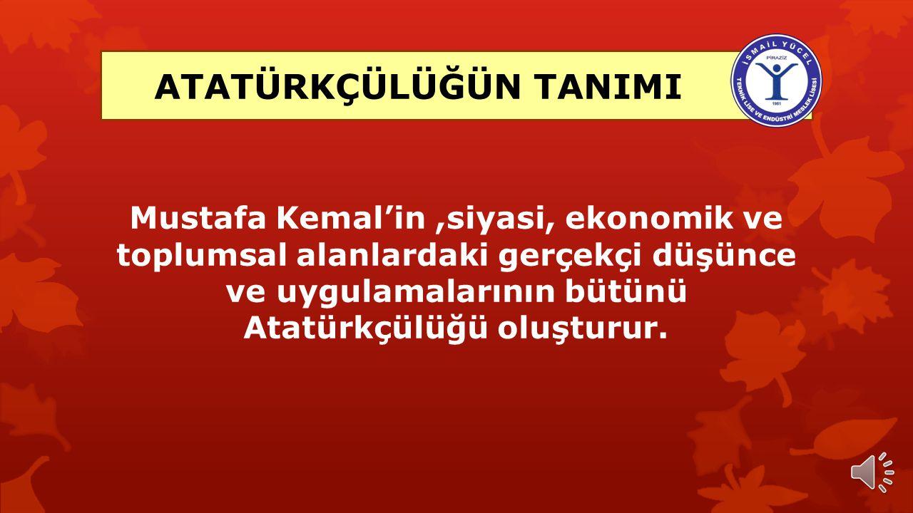 Mustafa Kemal'in,siyasi, ekonomik ve toplumsal alanlardaki gerçekçi düşünce ve uygulamalarının bütünü Atatürkçülüğü oluşturur.
