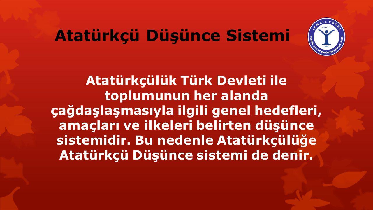 Atatürkçü Düşünce Sistemi Atatürkçülük Türk Devleti ile toplumunun her alanda çağdaşlaşmasıyla ilgili genel hedefleri, amaçları ve ilkeleri belirten düşünce sistemidir.