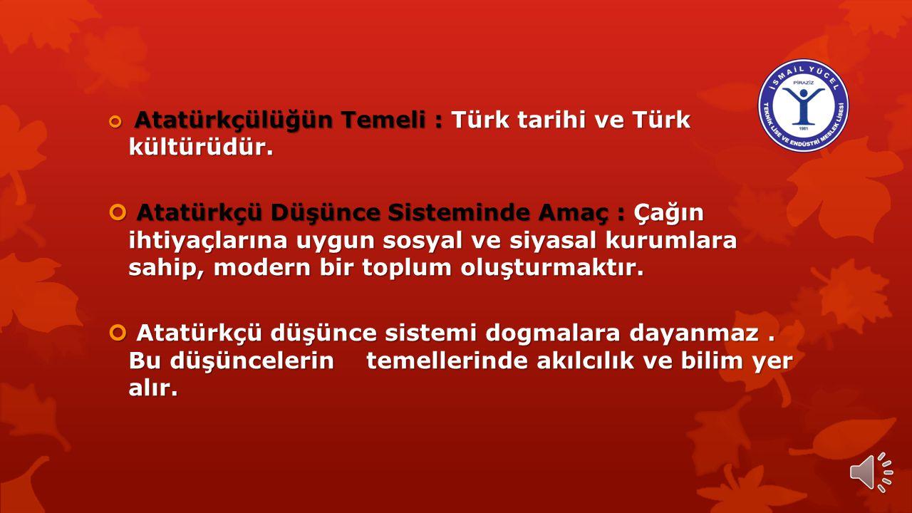 Atatürkçülüğün Temeli : Türk tarihi ve Türk kültürüdür.
