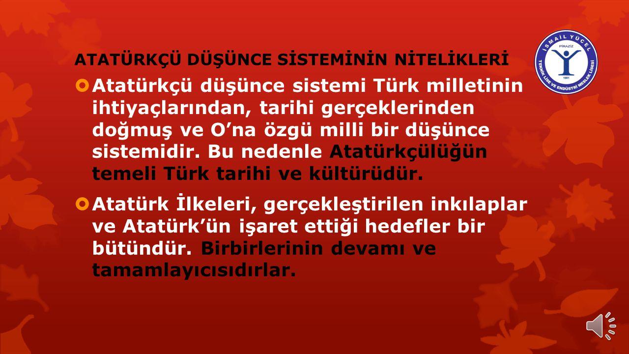 ATATÜRKÇÜ DÜŞÜNCE SİSTEMİNİN NİTELİKLERİ  Atatürkçü düşünce sistemi Türk milletinin ihtiyaçlarından, tarihi gerçeklerinden doğmuş ve O'na özgü milli bir düşünce sistemidir.