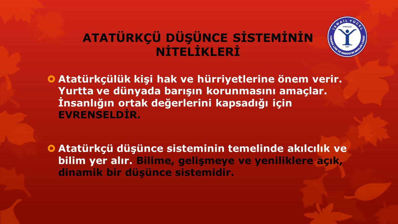 ATATÜRKÇÜ DÜŞÜNCE SİSTEMİNİN NİTELİKLERİ  Atatürkçü düşünce sistemi Türk milletinin ihtiyaçlarından, tarihi gerçeklerinden doğmuş ve O'na özgü milli
