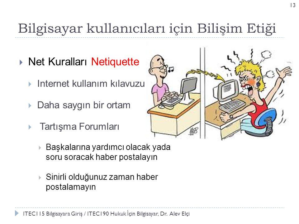 Bilgisayar kullanıcıları için Bilişim Etiği 13  Net Kuralları Netiquette  Internet kullanım kılavuzu  Daha saygın bir ortam  Tartışma Forumları  Başkalarına yardımcı olacak yada soru soracak haber postalayın  Sinirli olduğunuz zaman haber postalamayın ITEC115 Bilgisayara Giriş / ITEC190 Hukuk İ çin Bilgisayar, Dr.