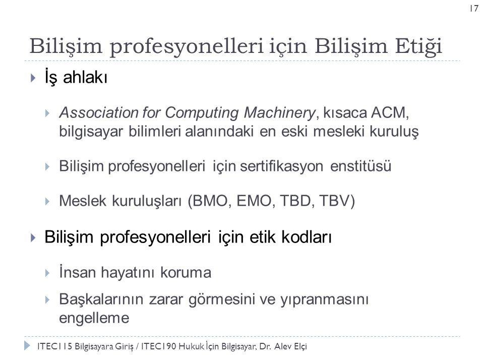 Bilişim profesyonelleri için Bilişim Etiği 17  İş ahlakı  Association for Computing Machinery, kısaca ACM, bilgisayar bilimleri alanındaki en eski mesleki kuruluş  Bilişim profesyonelleri için sertifikasyon enstitüsü  Meslek kuruluşları (BMO, EMO, TBD, TBV)  Bilişim profesyonelleri için etik kodları  İnsan hayatını koruma  Başkalarının zarar görmesini ve yıpranmasını engelleme ITEC115 Bilgisayara Giriş / ITEC190 Hukuk İ çin Bilgisayar, Dr.