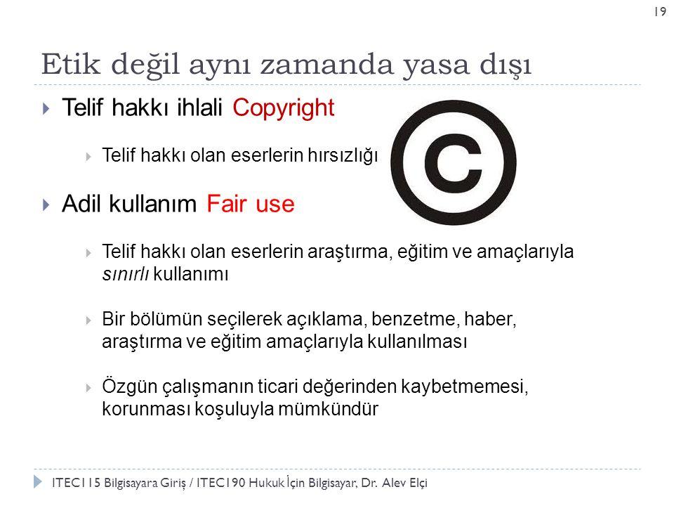 Etik değil aynı zamanda yasa dışı 19  Telif hakkı ihlali Copyright  Telif hakkı olan eserlerin hırsızlığı  Adil kullanım Fair use  Telif hakkı olan eserlerin araştırma, eğitim ve amaçlarıyla sınırlı kullanımı  Bir bölümün seçilerek açıklama, benzetme, haber, araştırma ve eğitim amaçlarıyla kullanılması  Özgün çalışmanın ticari değerinden kaybetmemesi, korunması koşuluyla mümkündür ITEC115 Bilgisayara Giriş / ITEC190 Hukuk İ çin Bilgisayar, Dr.