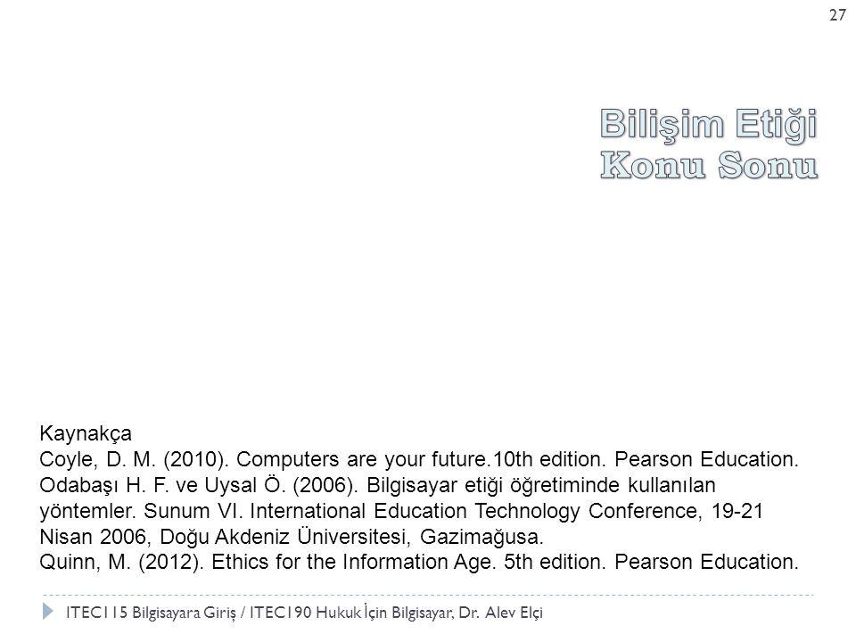 27 Kaynakça Coyle, D. M. (2010). Computers are your future.10th edition. Pearson Education. Odabaşı H. F. ve Uysal Ö. (2006). Bilgisayar etiği öğretim