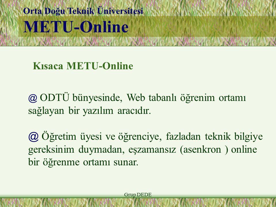 Grup DEDE Orta Doğu Teknik Üniversitesi METU-Online Kısaca METU-Online @ ODTÜ bünyesinde, Web tabanlı öğrenim ortamı sağlayan bir yazılım aracıdır. @