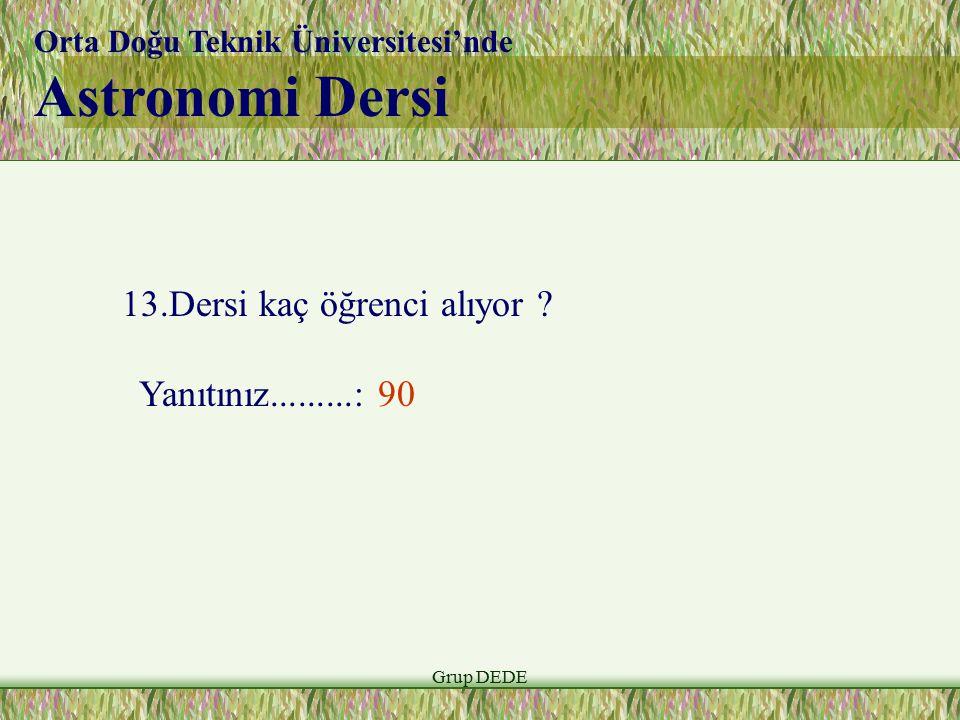 Grup DEDE Orta Doğu Teknik Üniversitesi'nde Astronomi Dersi 13.Dersi kaç öğrenci alıyor ? Yanıtınız.........: 90