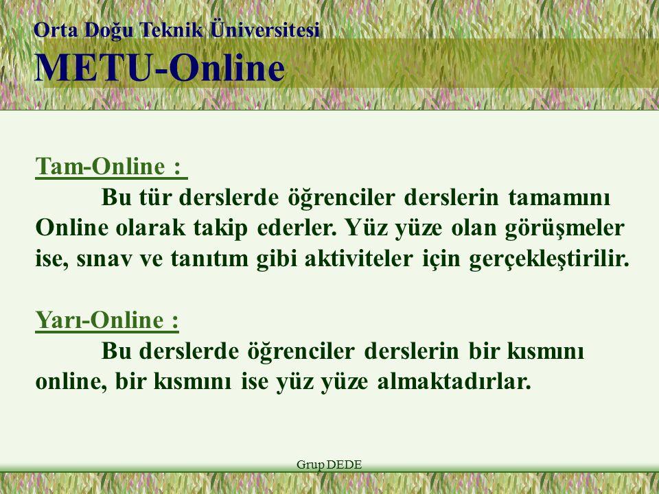 Grup DEDE Orta Doğu Teknik Üniversitesi METU-Online Tam-Online : Bu tür derslerde öğrenciler derslerin tamamını Online olarak takip ederler. Yüz yüze
