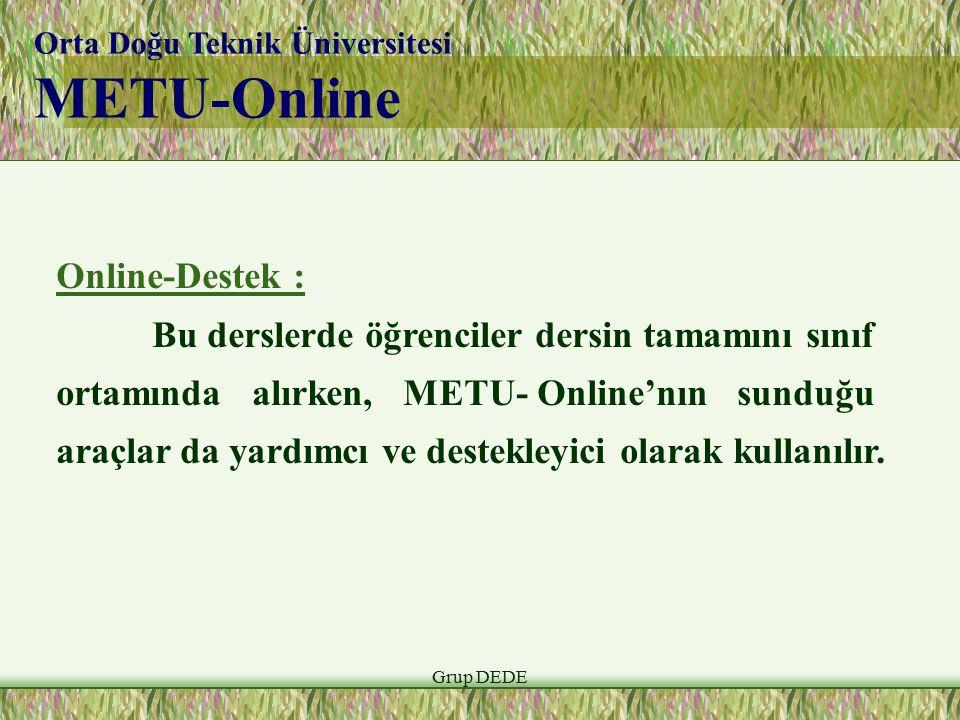 Grup DEDE Orta Doğu Teknik Üniversitesi METU-Online Online-Destek : Bu derslerde öğrenciler dersin tamamını sınıf ortamında alırken, METU- Online'nın sunduğu araçlar da yardımcı ve destekleyici olarak kullanılır.