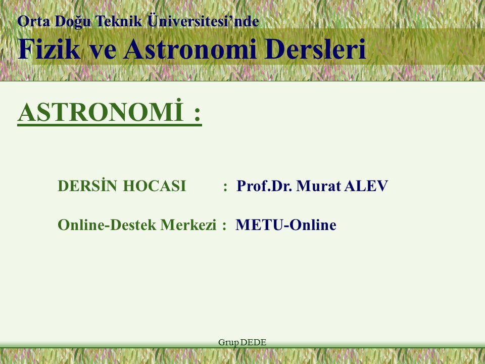 Grup DEDE Orta Doğu Teknik Üniversitesi'nde Fizik ve Astronomi Dersleri ASTRONOMİ : DERSİN HOCASI : Prof.Dr. Murat ALEV Online-Destek Merkezi : METU-O