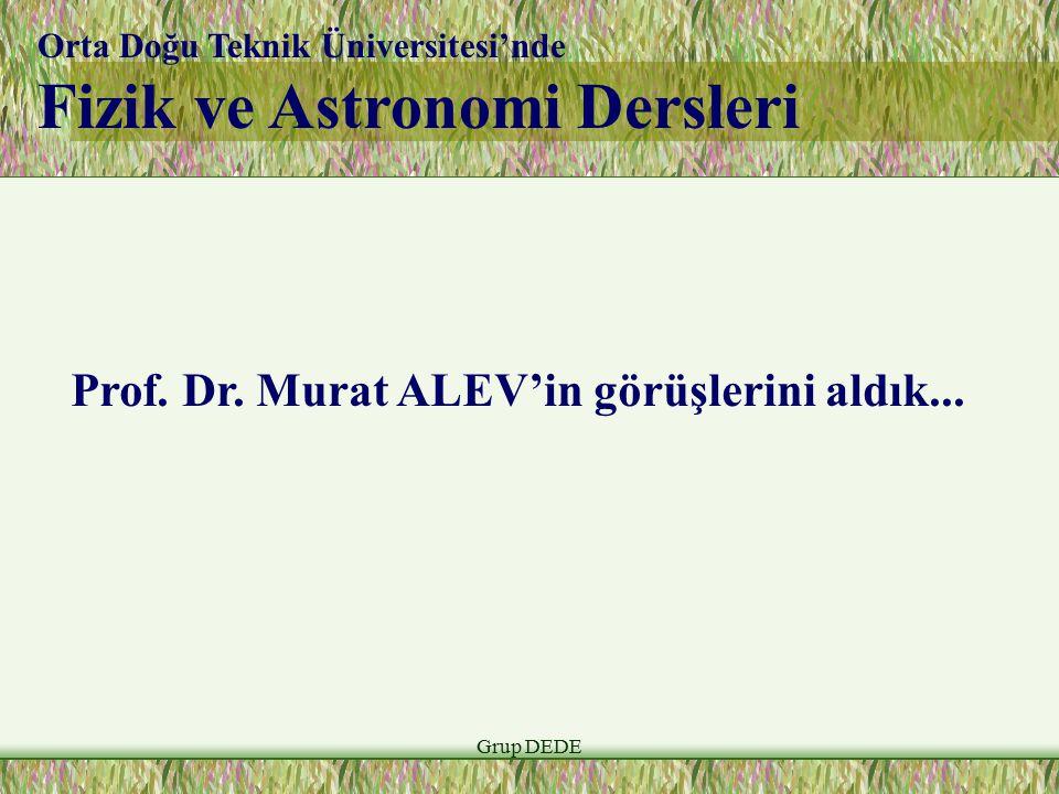 Grup DEDE Orta Doğu Teknik Üniversitesi'nde Fizik ve Astronomi Dersleri Prof. Dr. Murat ALEV'in görüşlerini aldık...