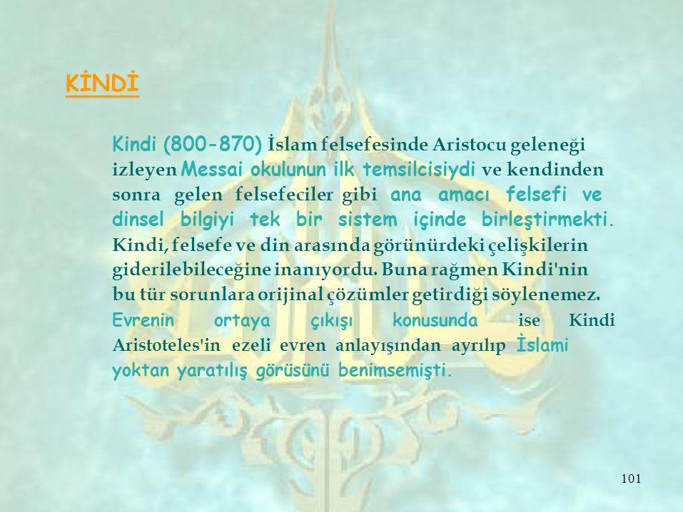 KİNDİ Kindi (800-870) İslam felsefesinde Aristocu geleneği izleyen Messai okulunun ilk temsilcisiydi ve kendinden sonra gelen felsefeciler gibi ana amacı felsefi ve dinsel bilgiyi tek bir sistem içinde birleştirmekti.