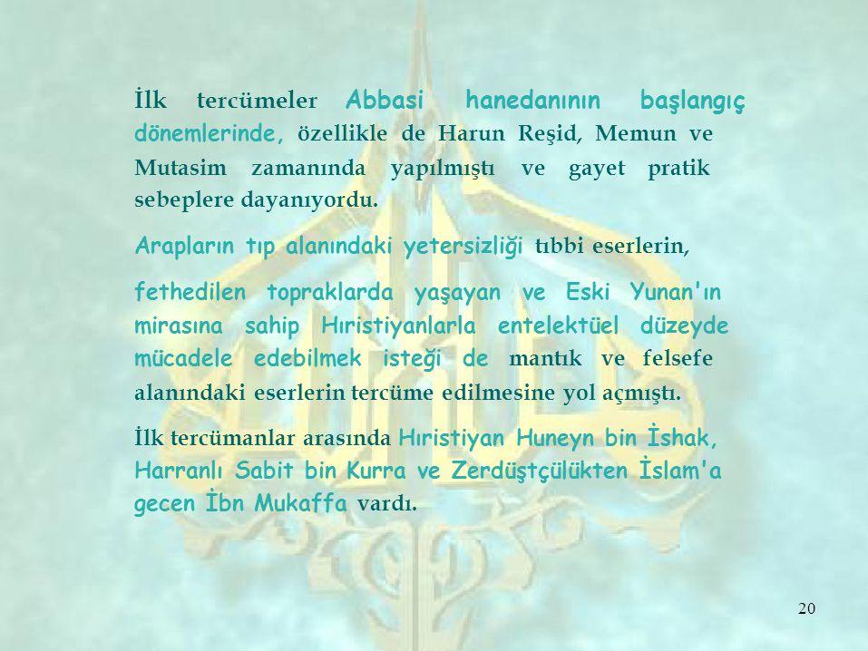 İlk tercümeler Abbasi hanedanının başlangıç dönemlerinde, özellikle de Harun Reşid, Memun ve Mutasim zamanında yapılmıştı ve gayet pratik sebeplere dayanıyordu.