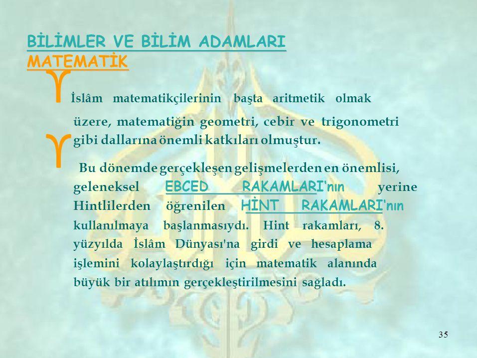 ϒ BİLİMLER VE BİLİM ADAMLARI MATEMATİK ϒ İslâm matematikçilerinin başta aritmetik olmak üzere, matematiğin geometri, cebir ve trigonometri gibi dallarına önemli katkıları olmuştur.