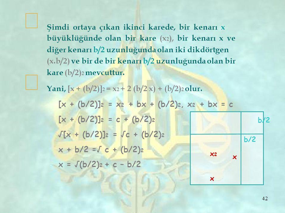   Şimdi ortaya çıkan ikinci karede, bir kenarı x büyüklüğünde olan bir kare (x 2 ), bir kenarı x ve diğer kenarı b/2 uzunluğunda olan iki dikdörtgen (x.b/2) ve bir de bir kenarı b/2 uzunluğunda olan bir kare (b/2) 2 mevcuttur.