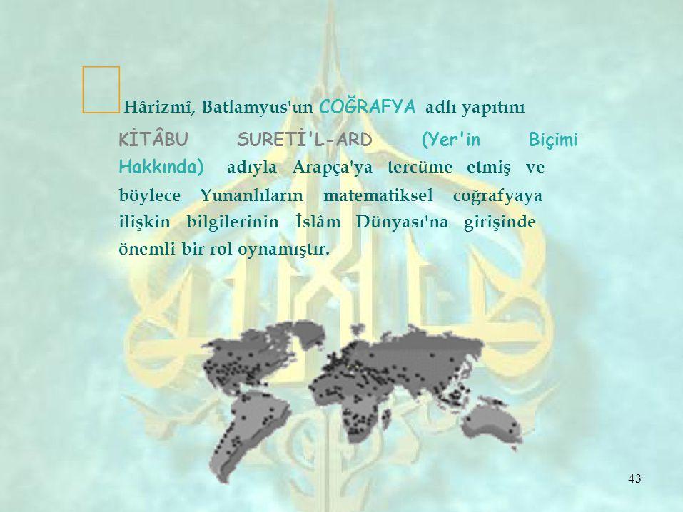  Hârizmî, Batlamyus un COĞRAFYA adlı yapıtını KİTÂBU SURETİ L-ARD (Yer in Biçimi Hakkında) adıyla Arapça ya tercüme etmiş ve böylece Yunanlıların matematiksel coğrafyaya ilişkin bilgilerinin İslâm Dünyası na girişinde önemli bir rol oynamıştır.
