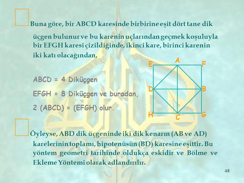 HG C ∞ Buna göre, bir ABCD karesinde birbirine eşit dört tane dik üçgen bulunur ve bu karenin uçlarından geçmek koşuluyla bir EFGH karesi çizildiğinde, ikinci kare, birinci karenin iki katı olacağından, ABCD = 4 Diküçgen EFGH = 8 Diküçgen ve buradan, EDED A FBFB 2 (ABCD) = (EFGH) olur.