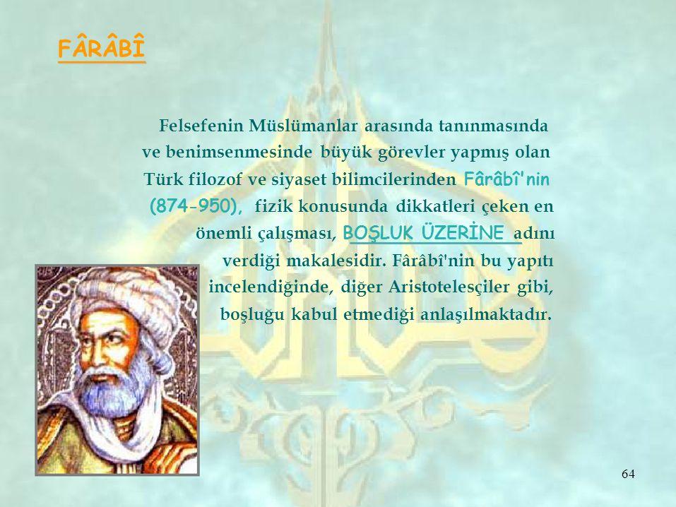 FÂRÂBÎ Felsefenin Müslümanlar arasında tanınmasında ve benimsenmesinde büyük görevler yapmış olan Türk filozof ve siyaset bilimcilerinden Fârâbî nin (874-950), fizik konusunda dikkatleri çeken en önemli çalışması, BOŞLUK ÜZERİNE adını verdiği makalesidir.