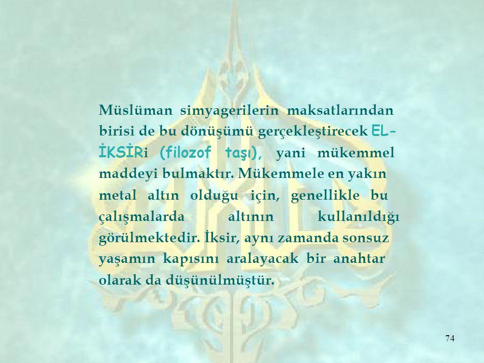 Müslüman simyagerilerin maksatlarından birisi de bu dönüşümü gerçekleştirecek EL- İKSİR i (filozof taşı), yani mükemmel maddeyi bulmaktır.