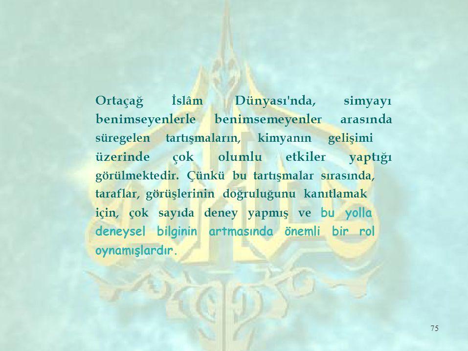 Ortaçağ İslâm Dünyası nda,simyayı benimseyenlerlebenimsemeyenlerarasında süregelen tartışmaların, kimyanın gelişimi üzerindeçokolumluetkileryaptığı görülmektedir.