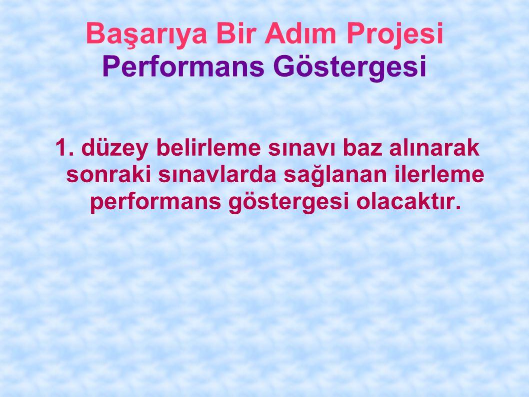Başarıya Bir Adım Projesi Performans Göstergesi 1. düzey belirleme sınavı baz alınarak sonraki sınavlarda sağlanan ilerleme performans göstergesi olac