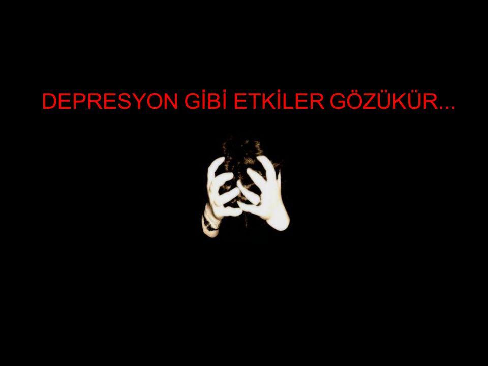 DEPRESYON GİBİ ETKİLER GÖZÜKÜR...