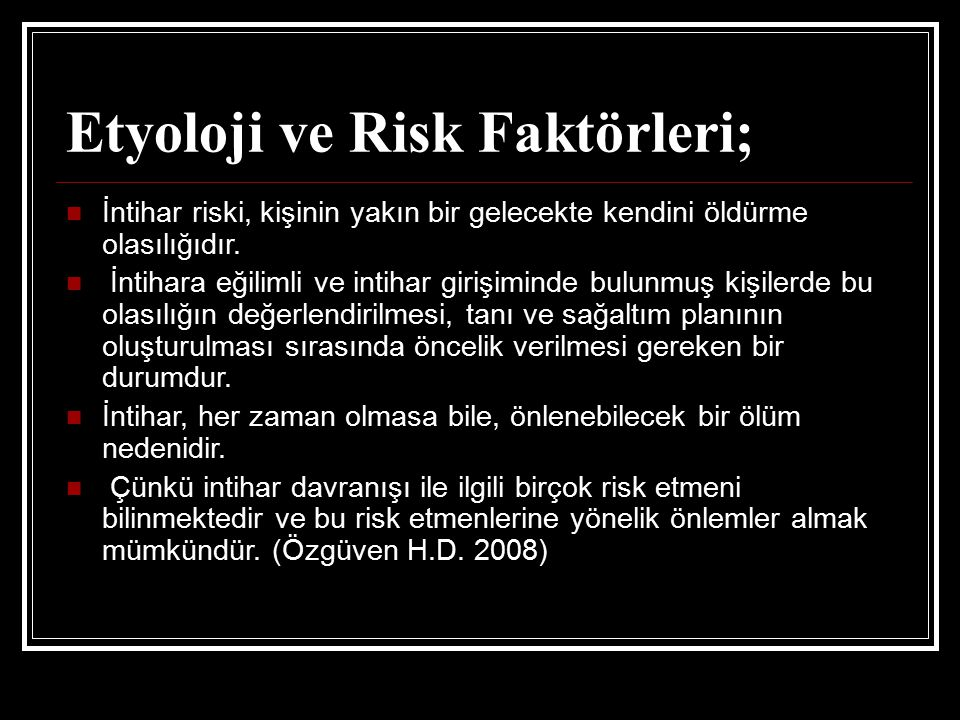 Etyoloji ve Risk Faktörleri; İntihar riski, kişinin yakın bir gelecekte kendini öldürme olasılığıdır. İntihara eğilimli ve intihar girişiminde bulunmu