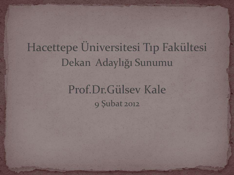Hacettepe Üniversitesi Tıp Fakültesi Dekan Adaylığı Sunumu Prof.Dr.Gülsev Kale 9 Şubat 2012