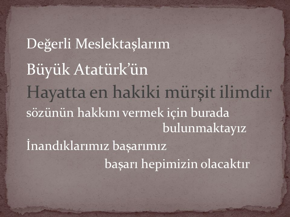 Değerli Meslektaşlarım Büyük Atatürk'ün Hayatta en hakiki mürşit ilimdir sözünün hakkını vermek için burada bulunmaktayız İnandıklarımız başarımız baş