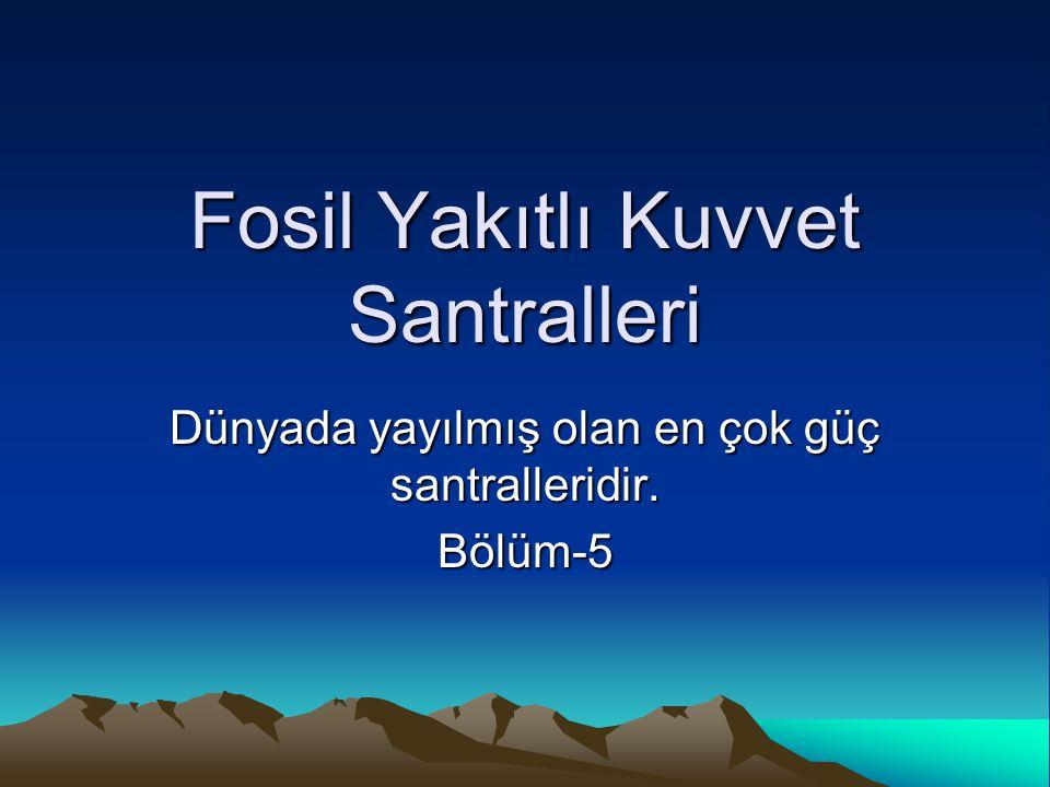 Fosil Yakıtlı Kuvvet Santralleri Dünyada yayılmış olan en çok güç santralleridir. Bölüm-5