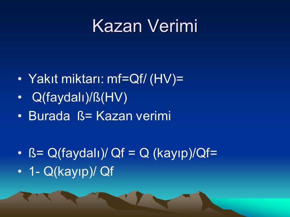 Kazan Verimi Yakıt miktarı: mf=Qf/ (HV)= Q(faydalı)/ß(HV) Burada ß= Kazan verimi ß= Q(faydalı)/ Qf = Q (kayıp)/Qf= 1- Q(kayıp)/ Qf