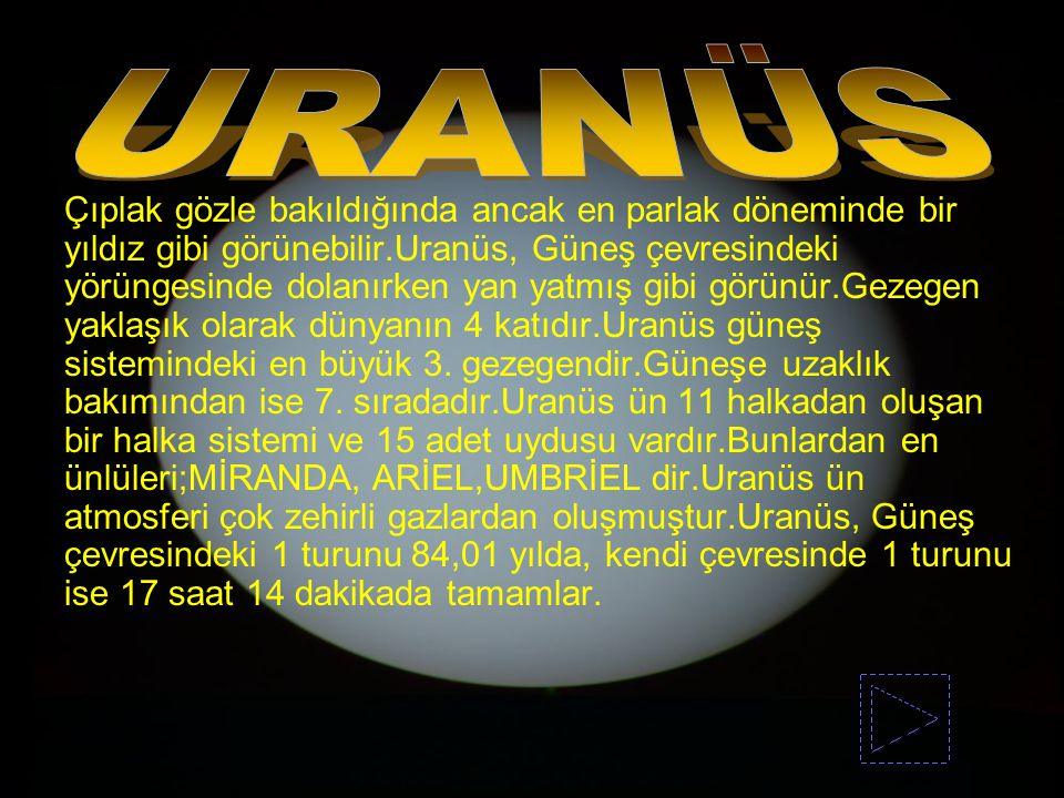 Çıplak gözle bakıldığında ancak en parlak döneminde bir yıldız gibi görünebilir.Uranüs, Güneş çevresindeki yörüngesinde dolanırken yan yatmış gibi gör