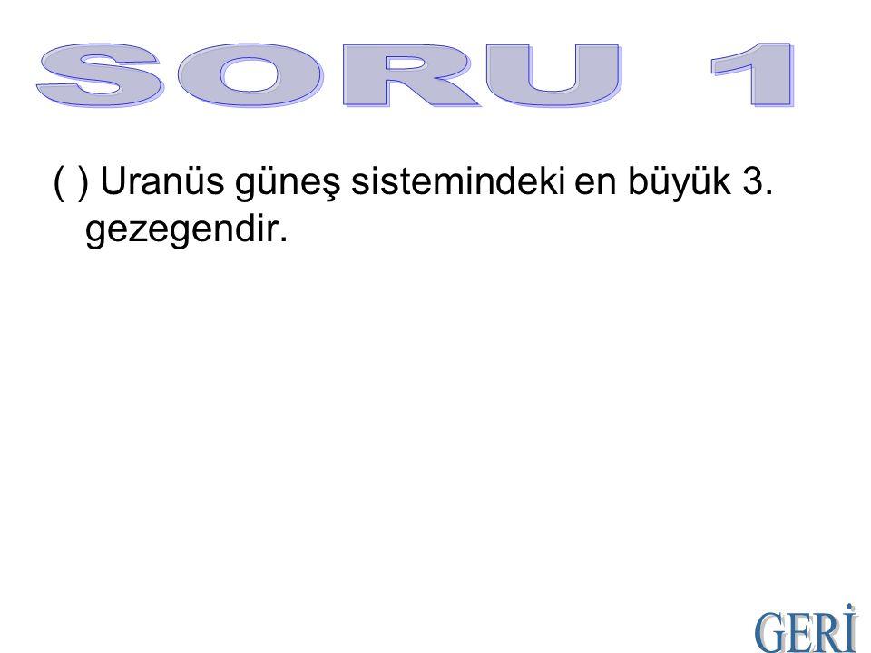 ( ) Uranüs güneş sistemindeki en büyük 3. gezegendir.
