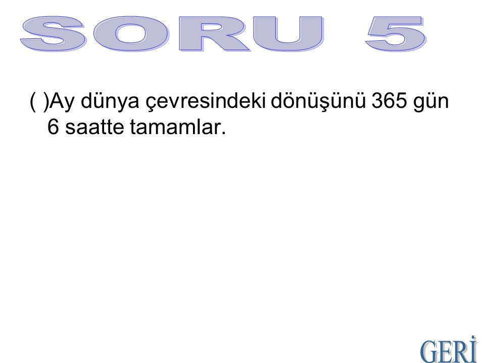 ( )Ay dünya çevresindeki dönüşünü 365 gün 6 saatte tamamlar.