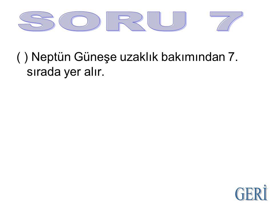 ( ) Neptün Güneşe uzaklık bakımından 7. sırada yer alır.