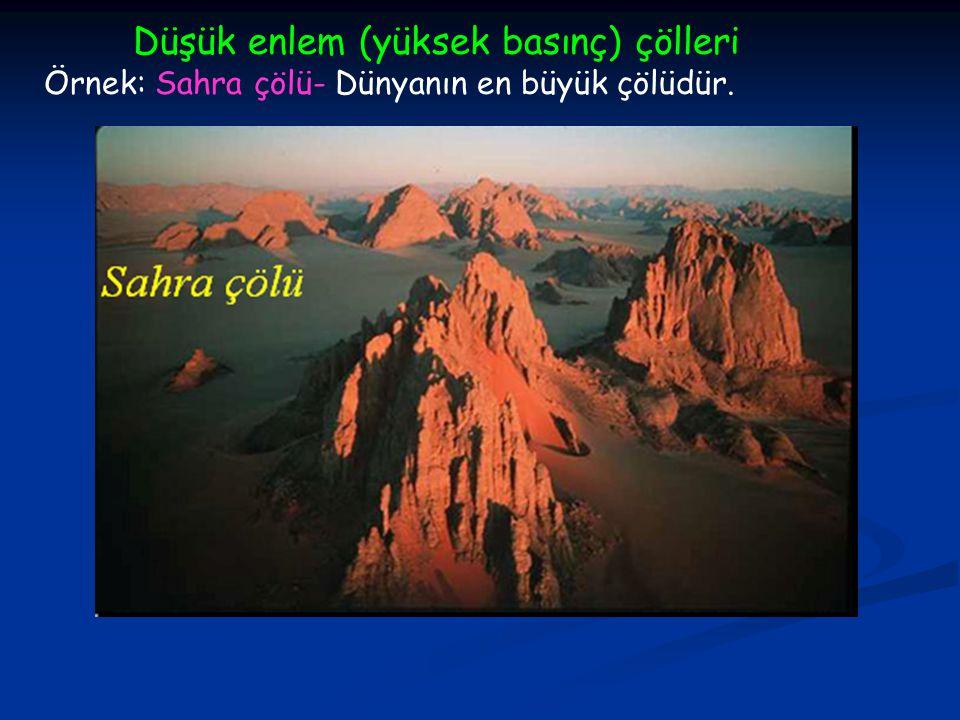 Düşük enlem (yüksek basınç) çölleri Örnek: Sahra çölü- Dünyanın en büyük çölüdür.
