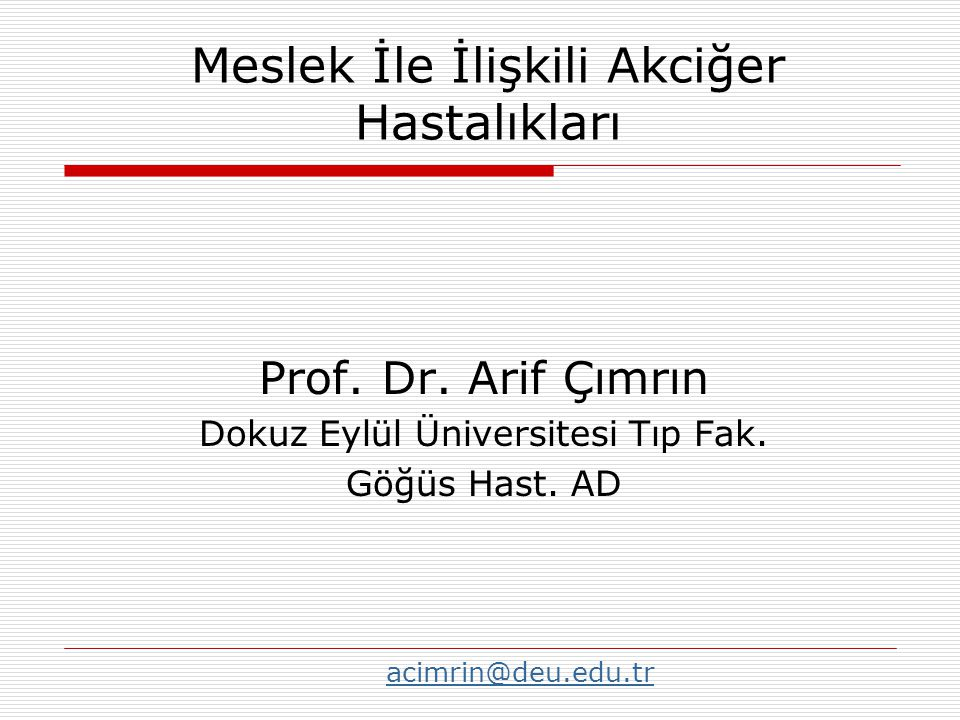 Prof. Dr. Arif Çımrın Dokuz Eylül Üniversitesi Tıp Fak. Göğüs Hast. AD Meslek İle İlişkili Akciğer Hastalıkları acimrin@deu.edu.tr