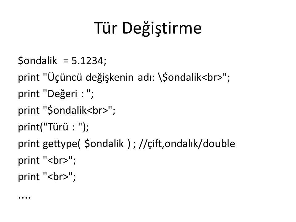 Tür Değiştirme $ondalik = 5.1234; print Üçüncü değişkenin adı: \$ondalik ; print Değeri : ; print $ondalik ; print( Türü : ); print gettype( $ondalik ) ; //çift,ondalık/double print ;....