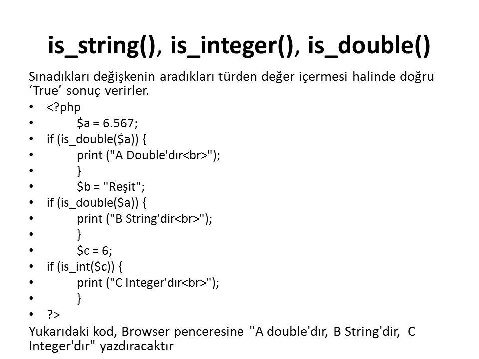 is_string(), is_integer(), is_double() Sınadıkları değişkenin aradıkları türden değer içermesi halinde doğru 'True' sonuç verirler. <?php $a = 6.567;