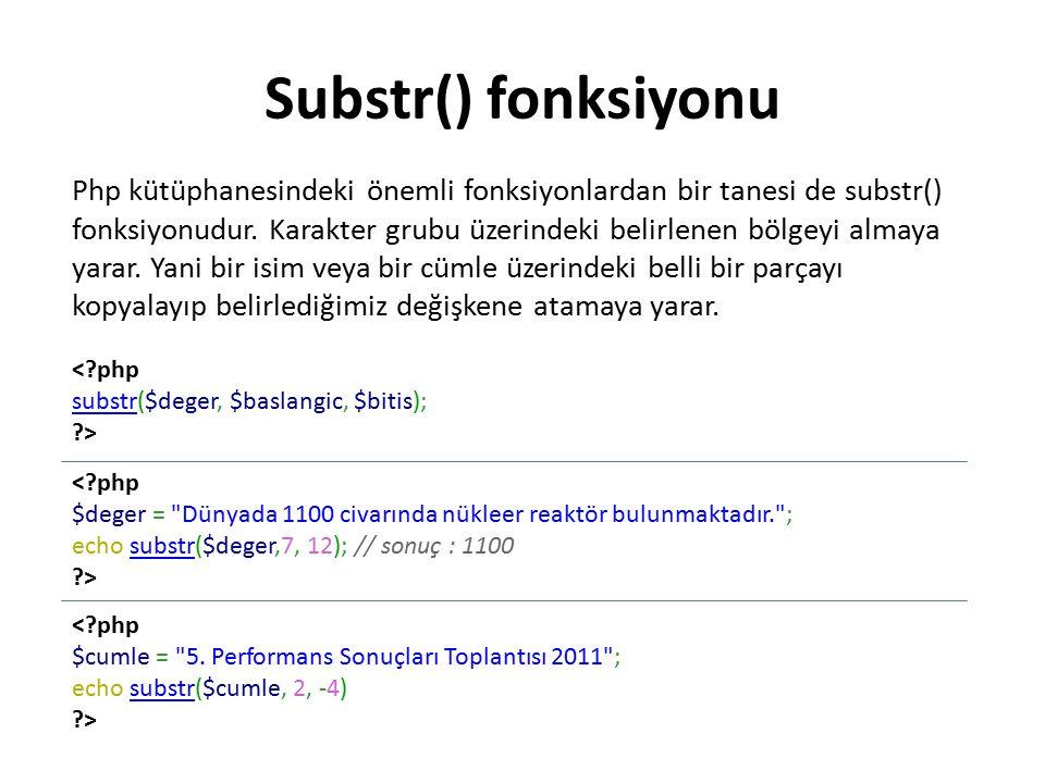 Substr() fonksiyonu <?php substrsubstr($deger, $baslangic, $bitis); ?> <?php $deger = Dünyada 1100 civarında nükleer reaktör bulunmaktadır. ; echo substr($deger,7, 12); // sonuç : 1100substr ?> <?php $cumle = 5.