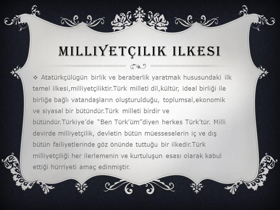 MILLIYETÇILIK ILKESI  Atatürkçülügün birlik ve beraberlik yaratmak hususundaki ilk temel ilkesi,milliyetçiliktir.Türk milleti dil,kültür, ideal birli